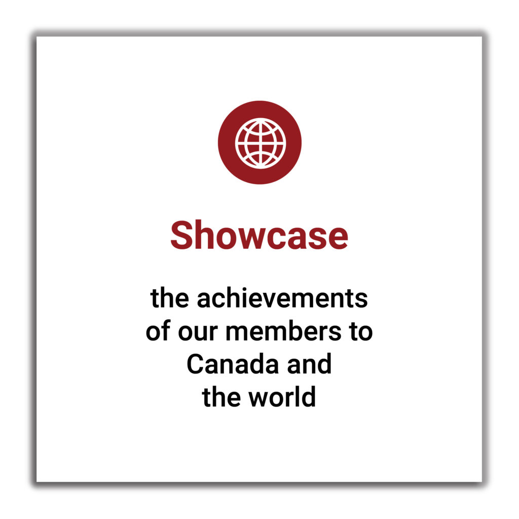 Showcase the achievements of our members to Canada and the world